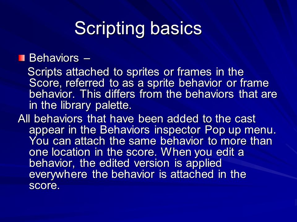 Scripting basics Behaviors – Scripts attached to sprites or frames in the Score, referred to as a sprite behavior or frame behavior. This differs from