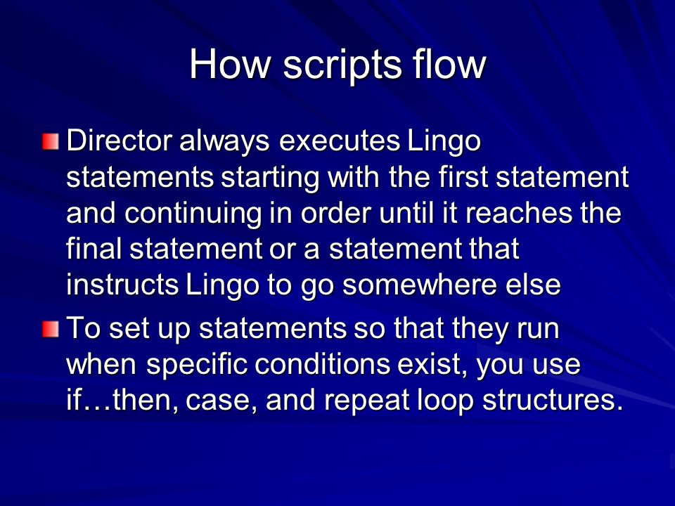 How scripts flow Director always executes Lingo statements starting with the first statement and continuing in order until it reaches the final statem