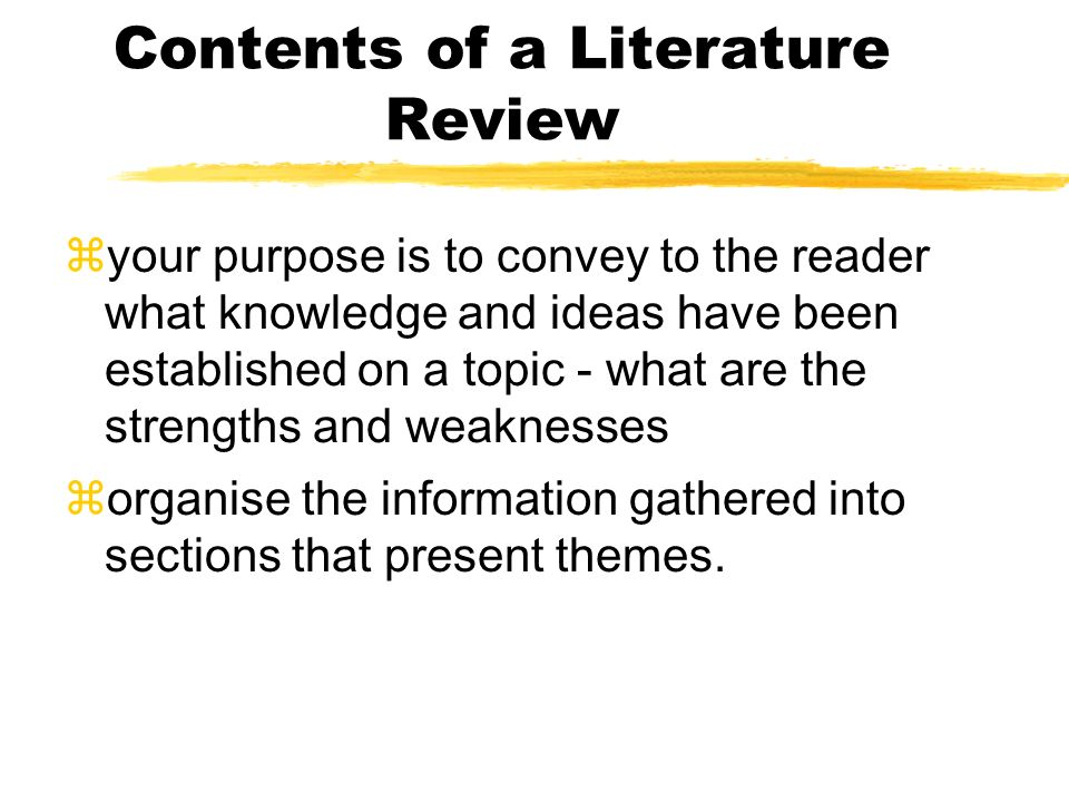 Contents of a Literature Review zyour purpose is to convey to the reader what knowledge and ideas have been established on a topic - what are the stre