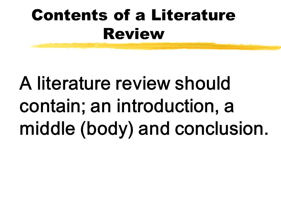 Contents of a Literature Review A literature review should contain; an introduction, a middle (body) and conclusion.