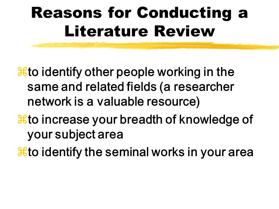 Reasons for Conducting a Literature Review zto identify other people working in the same and related fields (a researcher network is a valuable resour