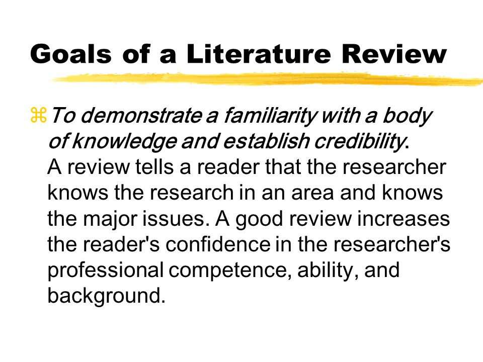 Goals of a Literature Review zTo demonstrate a familiarity with a body of knowledge and establish credibility. A review tells a reader that the resear