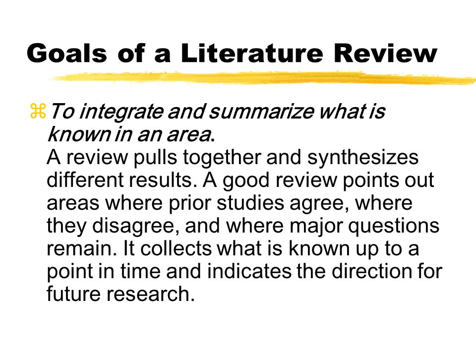 Goals of a Literature Review zTo integrate and summarize what is known in an area. A review pulls together and synthesizes different results. A good r