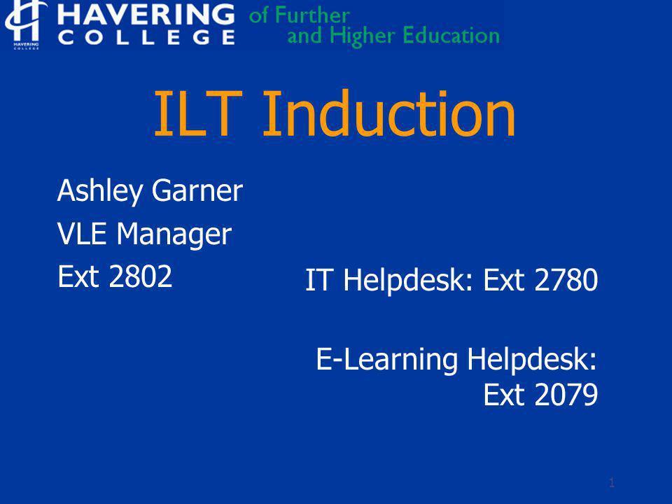 1 ILT Induction Ashley Garner VLE Manager Ext 2802 IT Helpdesk: Ext 2780 E-Learning Helpdesk: Ext 2079