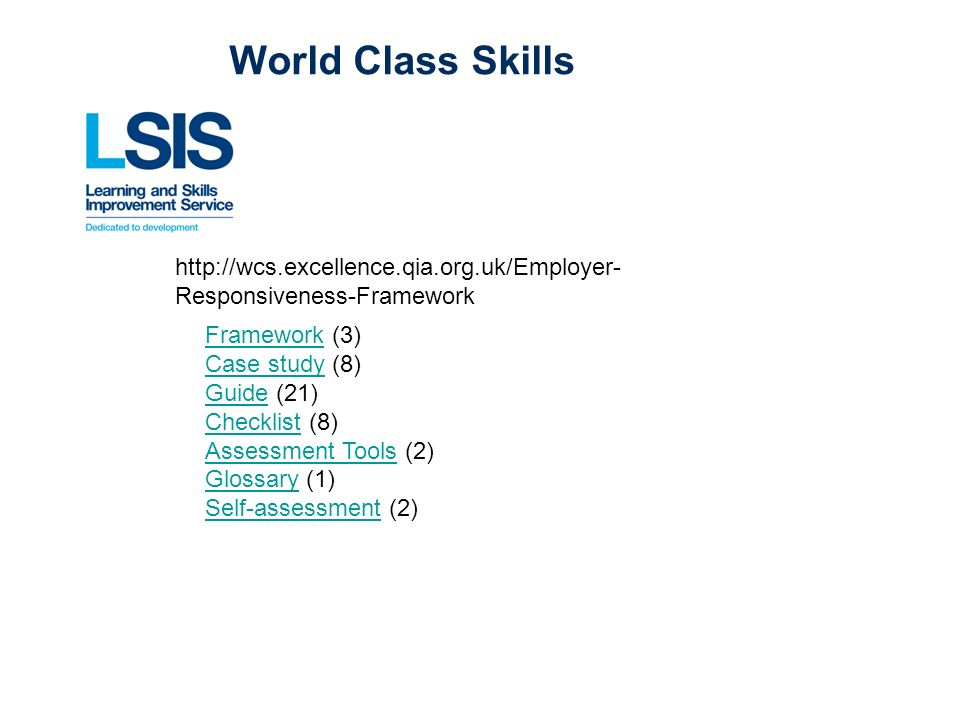 World Class Skills http://wcs.excellence.qia.org.uk/Employer- Responsiveness-Framework FrameworkFramework (3) Case studyCase study (8) GuideGuide (21) ChecklistChecklist (8) Assessment ToolsAssessment Tools (2) GlossaryGlossary (1) Self-assessmentSelf-assessment (2)