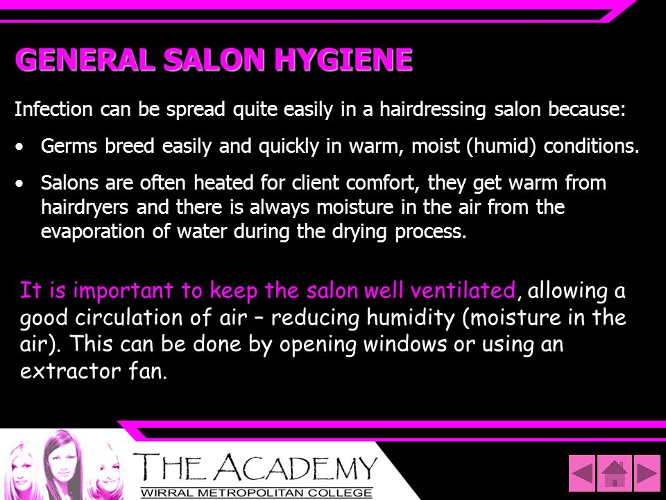 GENERAL SALON HYGIENE Infection can be spread quite easily in a hairdressing salon because: Germs breed easily and quickly in warm, moist (humid) cond