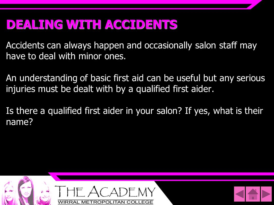 DEALING WITH ACCIDENTS Accidents can always happen and occasionally salon staff may have to deal with minor ones. An understanding of basic first aid