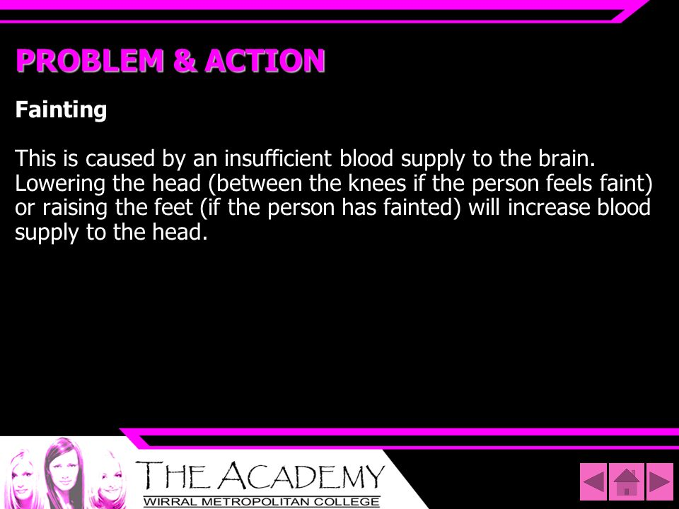PROBLEM & ACTION Fainting This is caused by an insufficient blood supply to the brain. Lowering the head (between the knees if the person feels faint)