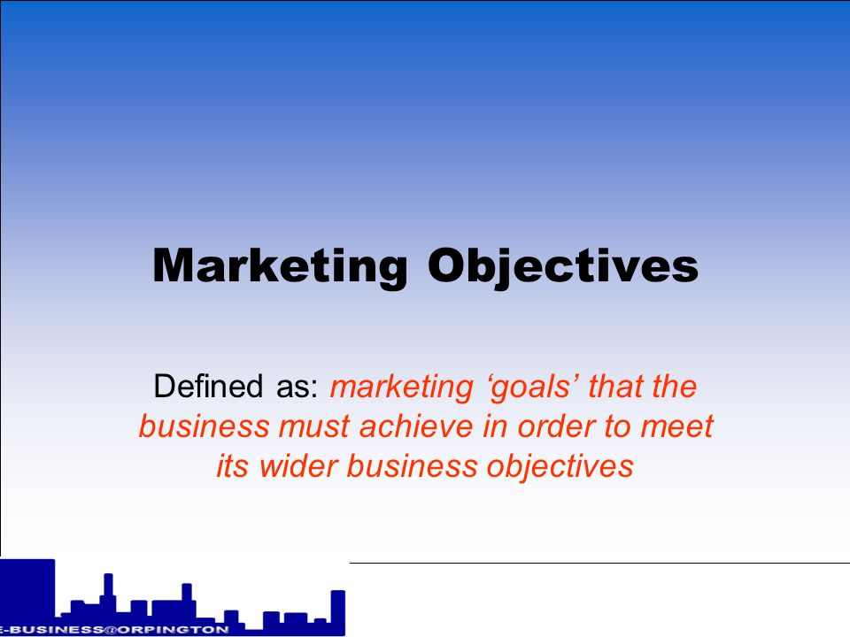 Marketing Objectives Defined as: marketing goals that the business must achieve in order to meet its wider business objectives