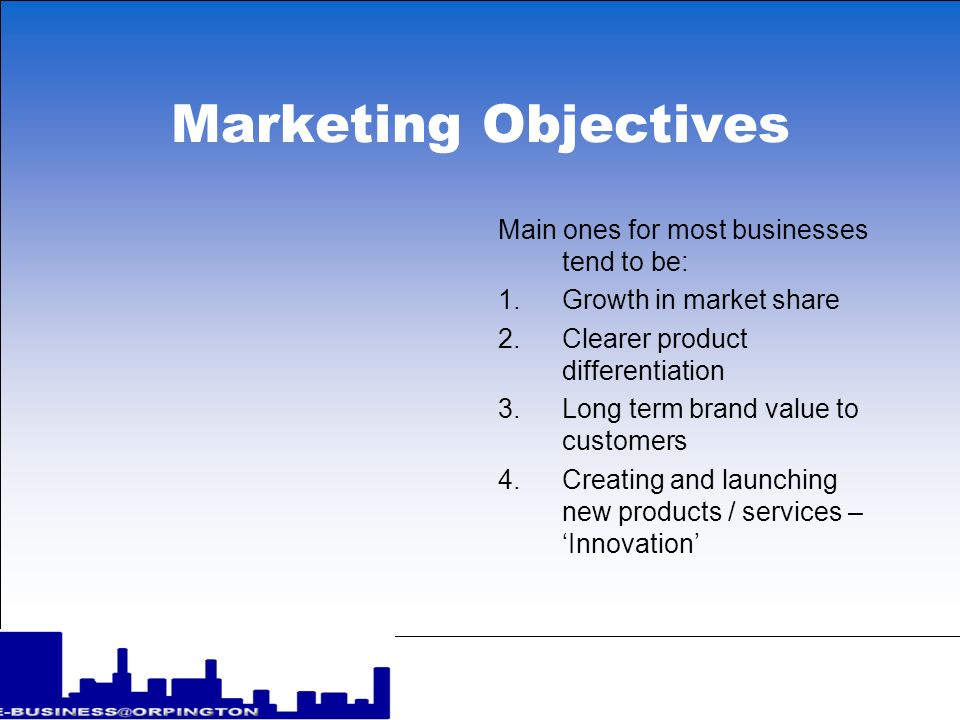 Marketing Objectives Main ones for most businesses tend to be: 1.Growth in market share 2.Clearer product differentiation 3.Long term brand value to c