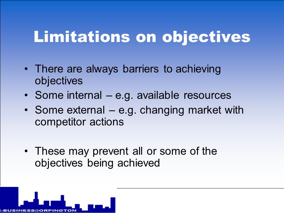 Limitations on objectives There are always barriers to achieving objectives Some internal – e.g. available resources Some external – e.g. changing mar