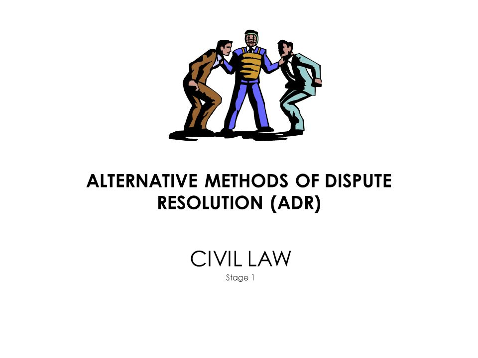 ALTERNATIVE METHODS OF DISPUTE RESOLUTION (ADR) CIVIL LAW Stage 1