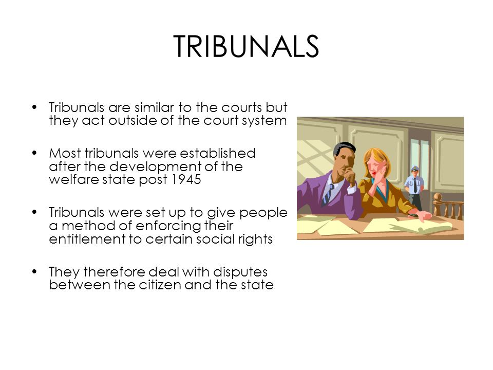 TRIBUNALS Tribunals are similar to the courts but they act outside of the court system Most tribunals were established after the development of the we