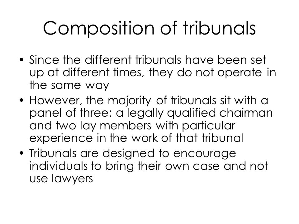Composition of tribunals Since the different tribunals have been set up at different times, they do not operate in the same way However, the majority