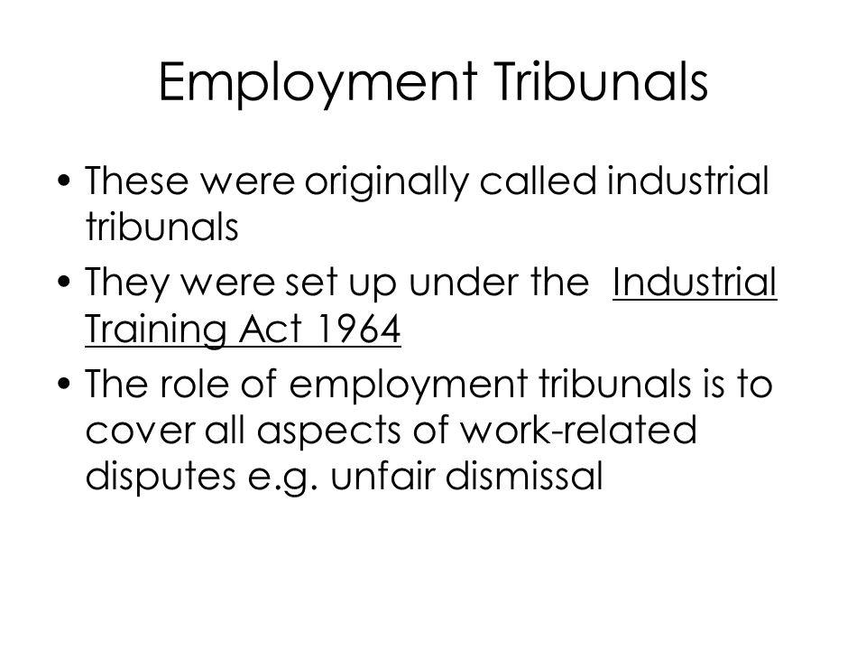 Employment Tribunals These were originally called industrial tribunals They were set up under the Industrial Training Act 1964 The role of employment