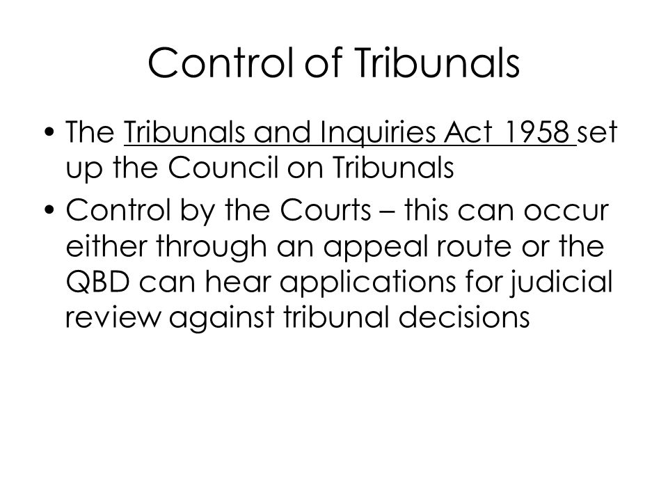 Control of Tribunals The Tribunals and Inquiries Act 1958 set up the Council on Tribunals Control by the Courts – this can occur either through an app