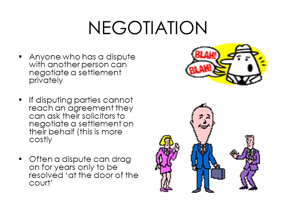 NEGOTIATION Anyone who has a dispute with another person can negotiate a settlement privately If disputing parties cannot reach an agreement they can
