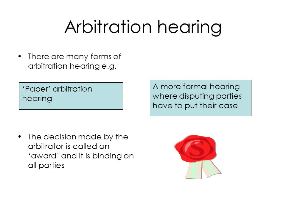 Arbitration hearing There are many forms of arbitration hearing e.g. The decision made by the arbitrator is called an award and it is binding on all p