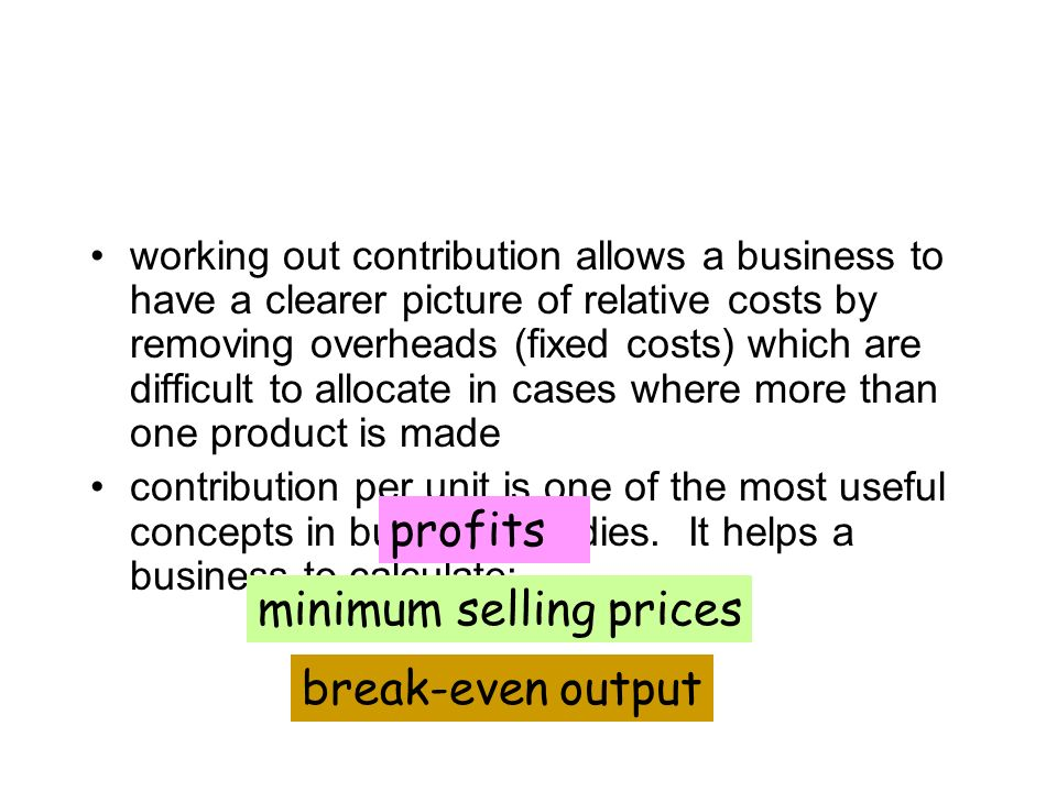 The use of contribution working out contribution allows a business to have a clearer picture of relative costs by removing overheads (fixed costs) which are difficult to allocate in cases where more than one product is made contribution per unit is one of the most useful concepts in business studies.