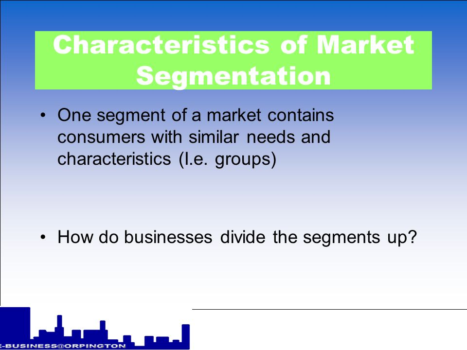 Characteristics of Market Segmentation One segment of a market contains consumers with similar needs and characteristics (I.e.