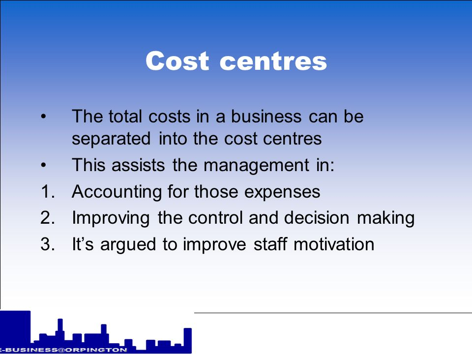 Cost centres The total costs in a business can be separated into the cost centres This assists the management in: 1.Accounting for those expenses 2.Improving the control and decision making 3.Its argued to improve staff motivation