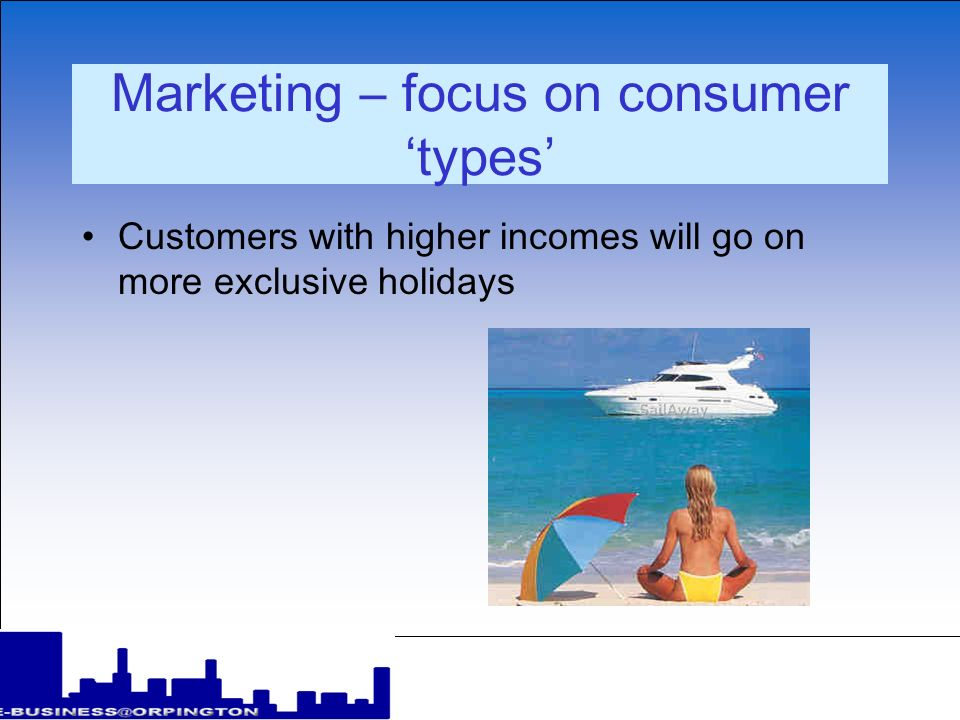 Marketing – focus on consumer types Customers with higher incomes will go on more exclusive holidays