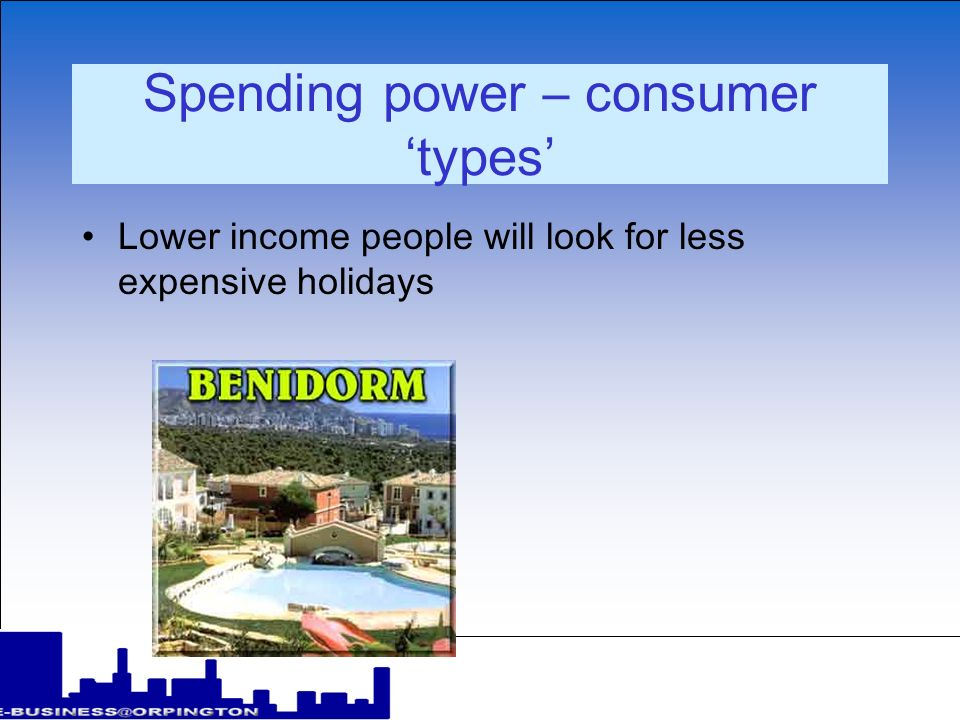 Spending power – consumer types Lower income people will look for less expensive holidays