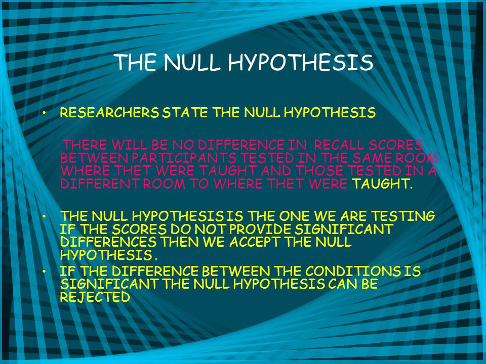 THE NULL HYPOTHESIS RESEARCHERS STATE THE NULL HYPOTHESIS THERE WILL BE NO DIFFERENCE IN RECALL SCORES BETWEEN PARTICIPANTS TESTED IN THE SAME ROOM WH
