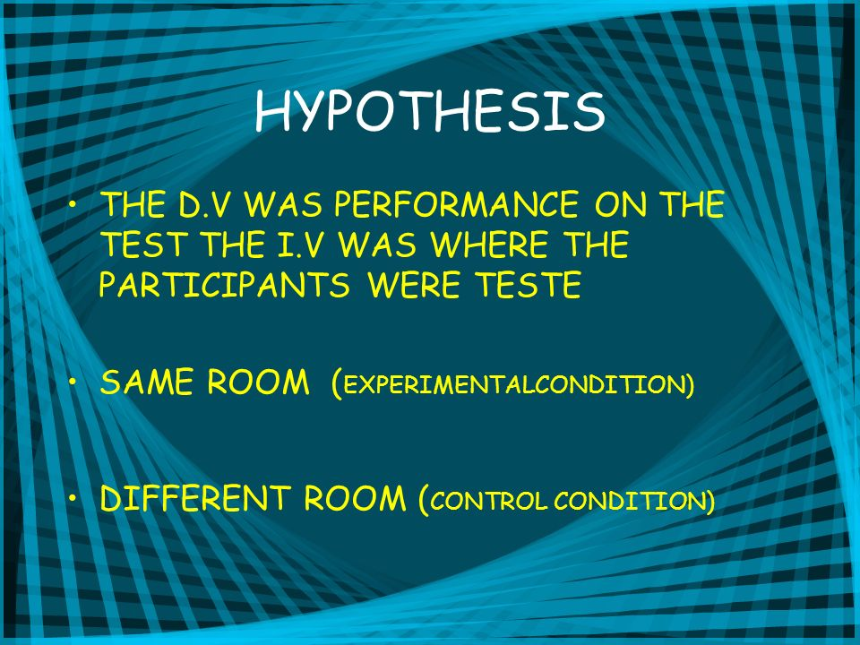 HYPOTHESIS THE D.V WAS PERFORMANCE ON THE TEST THE I.V WAS WHERE THE PARTICIPANTS WERE TESTE SAME ROOM ( EXPERIMENTALCONDITION) DIFFERENT ROOM ( CONTR