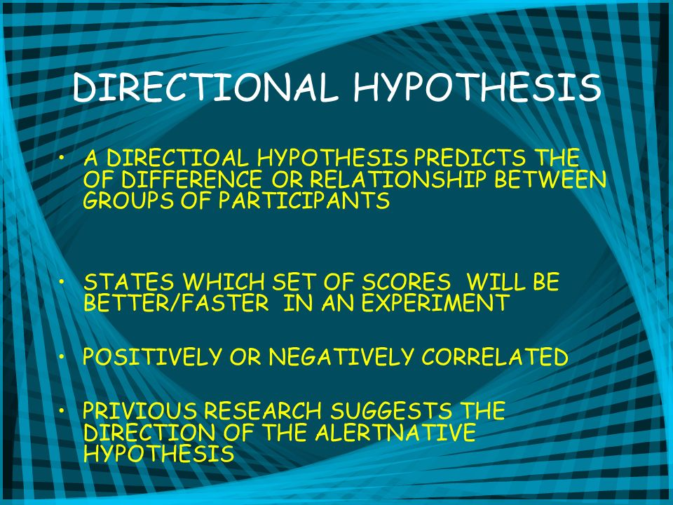 DIRECTIONAL HYPOTHESIS A DIRECTIOAL HYPOTHESIS PREDICTS THE OF DIFFERENCE OR RELATIONSHIP BETWEEN GROUPS OF PARTICIPANTS STATES WHICH SET OF SCORES WILL BE BETTER/FASTER IN AN EXPERIMENT POSITIVELY OR NEGATIVELY CORRELATED PRIVIOUS RESEARCH SUGGESTS THE DIRECTION OF THE ALERTNATIVE HYPOTHESIS