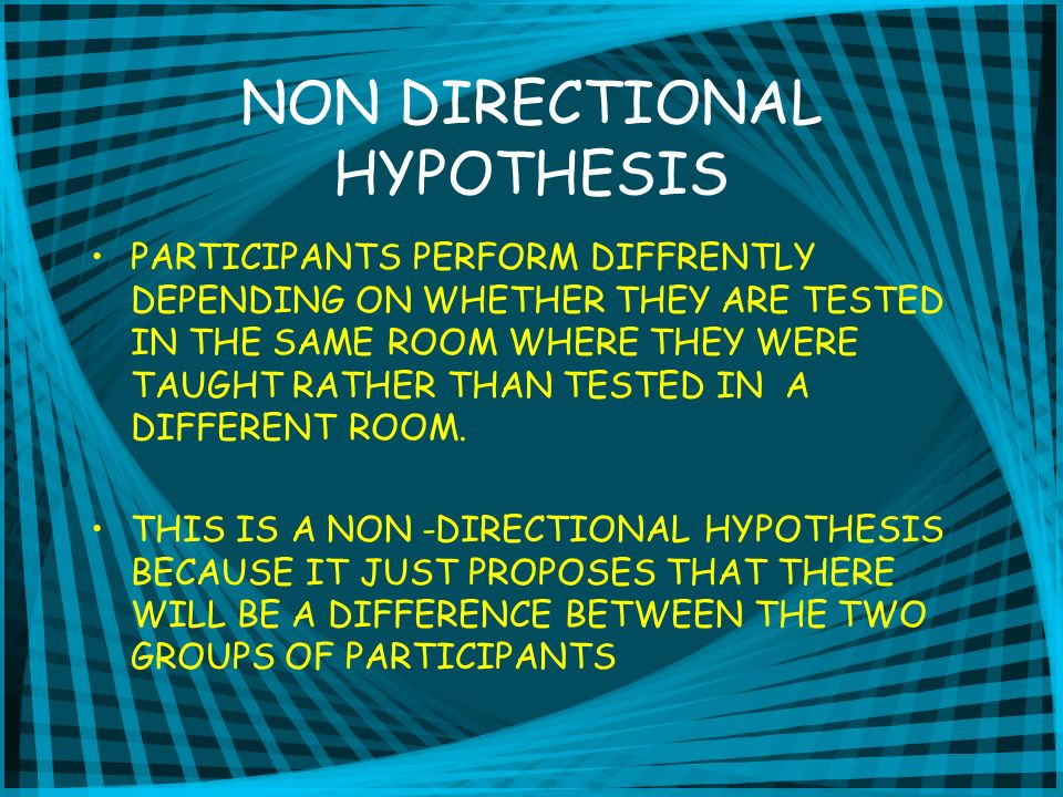 NON DIRECTIONAL HYPOTHESIS PARTICIPANTS PERFORM DIFFRENTLY DEPENDING ON WHETHER THEY ARE TESTED IN THE SAME ROOM WHERE THEY WERE TAUGHT RATHER THAN TESTED IN A DIFFERENT ROOM.