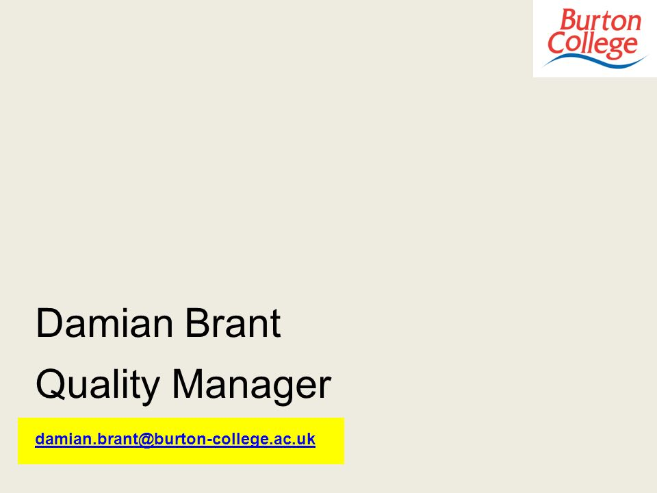 Damian Brant Quality Manager damian.brant@burton-college.ac.uk