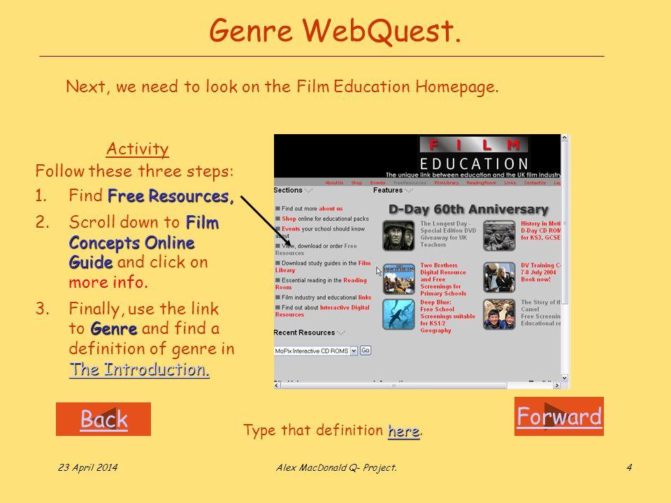 Forward Back 23 April 2014Alex MacDonald Q- Project.4 Genre WebQuest. Activity Follow these three steps: Free Resources, 1.Find Free Resources, Film C