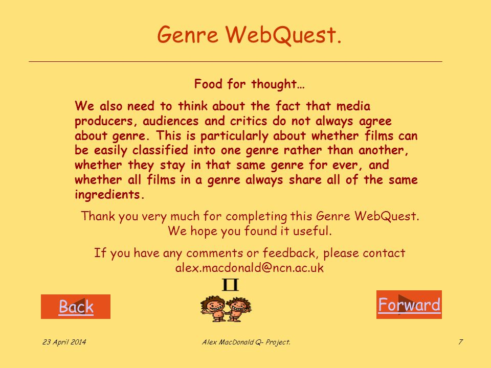 Forward Back 23 April 2014Alex MacDonald Q- Project.7 Genre WebQuest. Food for thought… We also need to think about the fact that media producers, aud