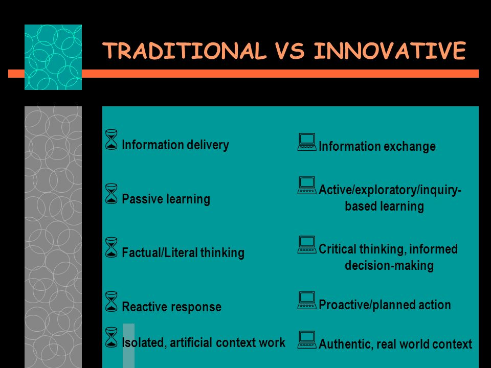 TRADITIONAL VS INNOVATIVE Information delivery Passive learning Factual/Literal thinking Reactive response Isolated, artificial context work Information exchange Active/exploratory/inquiry- based learning Critical thinking, informed decision-making Proactive/planned action Authentic, real world context