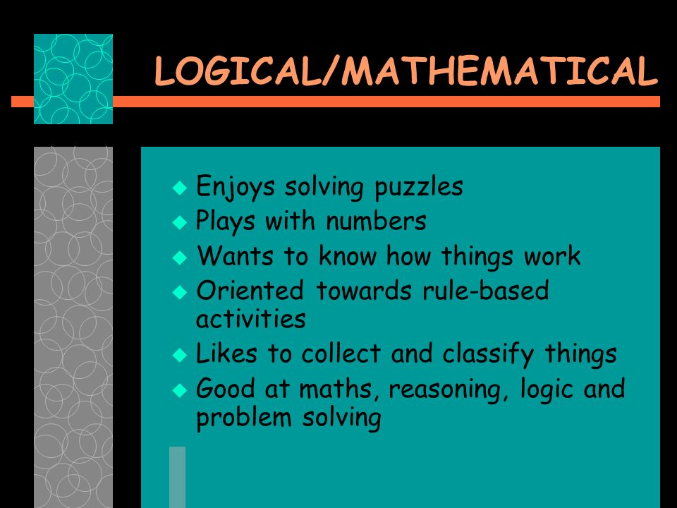 LOGICAL/MATHEMATICAL Enjoys solving puzzles Plays with numbers Wants to know how things work Oriented towards rule-based activities Likes to collect and classify things Good at maths, reasoning, logic and problem solving