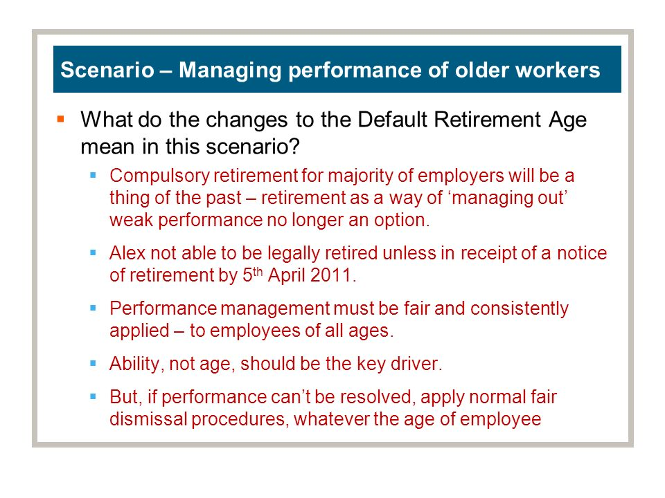 Scenario – Managing performance of older workers What do the changes to the Default Retirement Age mean in this scenario.