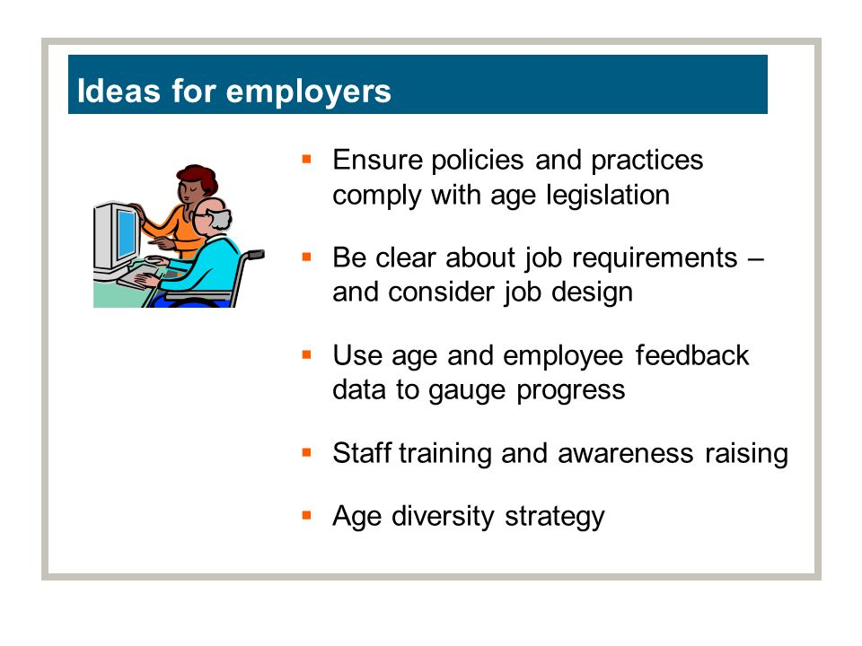 Ideas for employers Ensure policies and practices comply with age legislation Be clear about job requirements – and consider job design Use age and employee feedback data to gauge progress Staff training and awareness raising Age diversity strategy