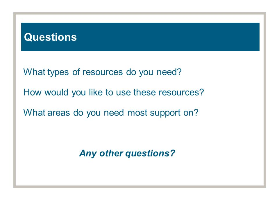 Questions What types of resources do you need. How would you like to use these resources.
