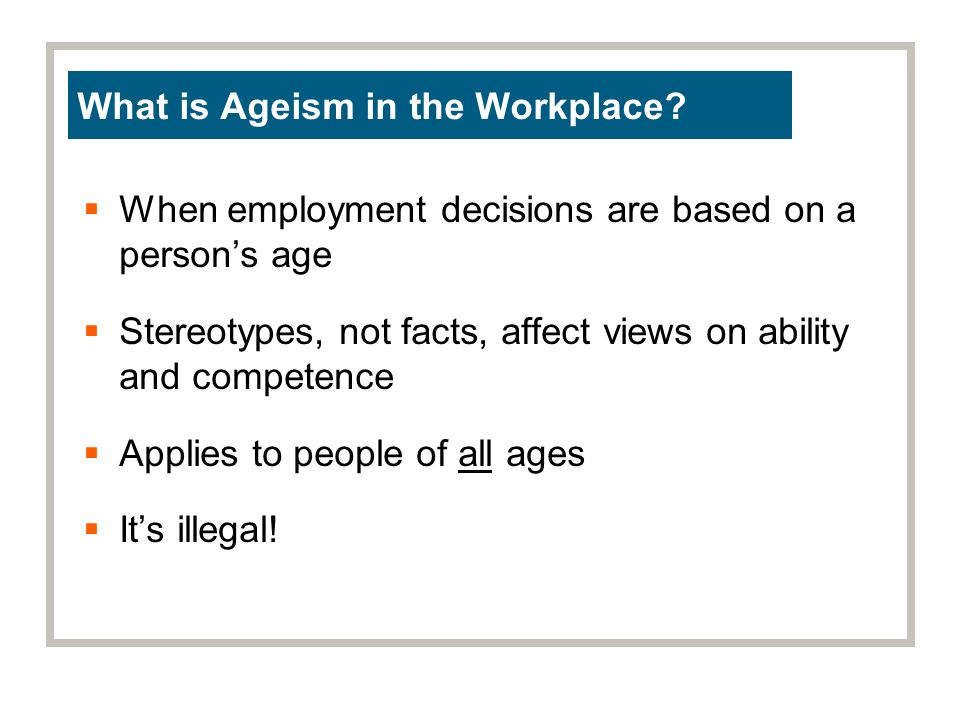 When employment decisions are based on a persons age Stereotypes, not facts, affect views on ability and competence Applies to people of all ages Its illegal.