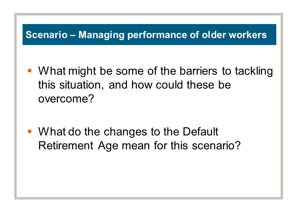 Scenario – Managing performance of older workers What might be some of the barriers to tackling this situation, and how could these be overcome.