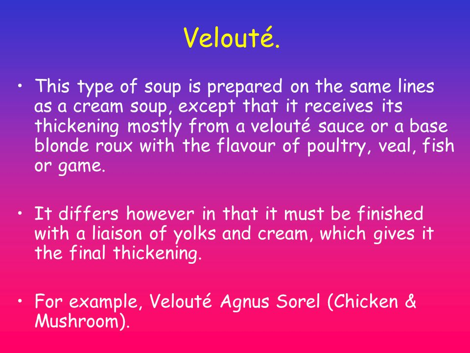 Velouté. This type of soup is prepared on the same lines as a cream soup, except that it receives its thickening mostly from a velouté sauce or a base