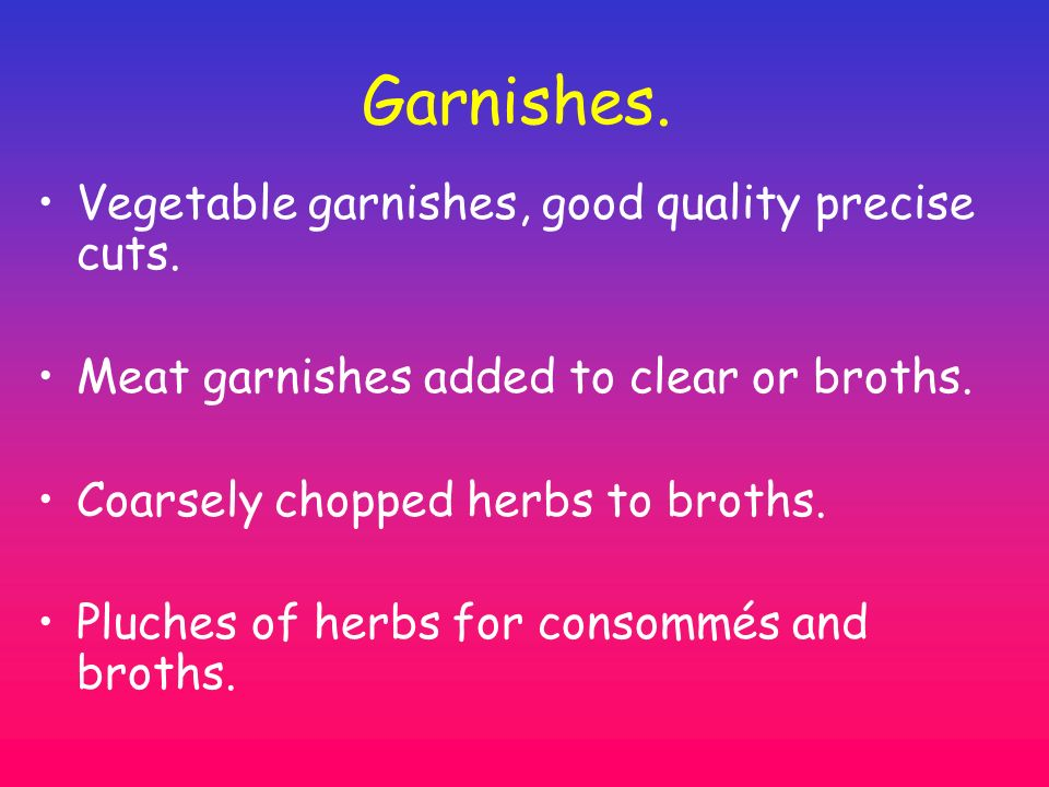 Garnishes. Vegetable garnishes, good quality precise cuts. Meat garnishes added to clear or broths. Coarsely chopped herbs to broths. Pluches of herbs