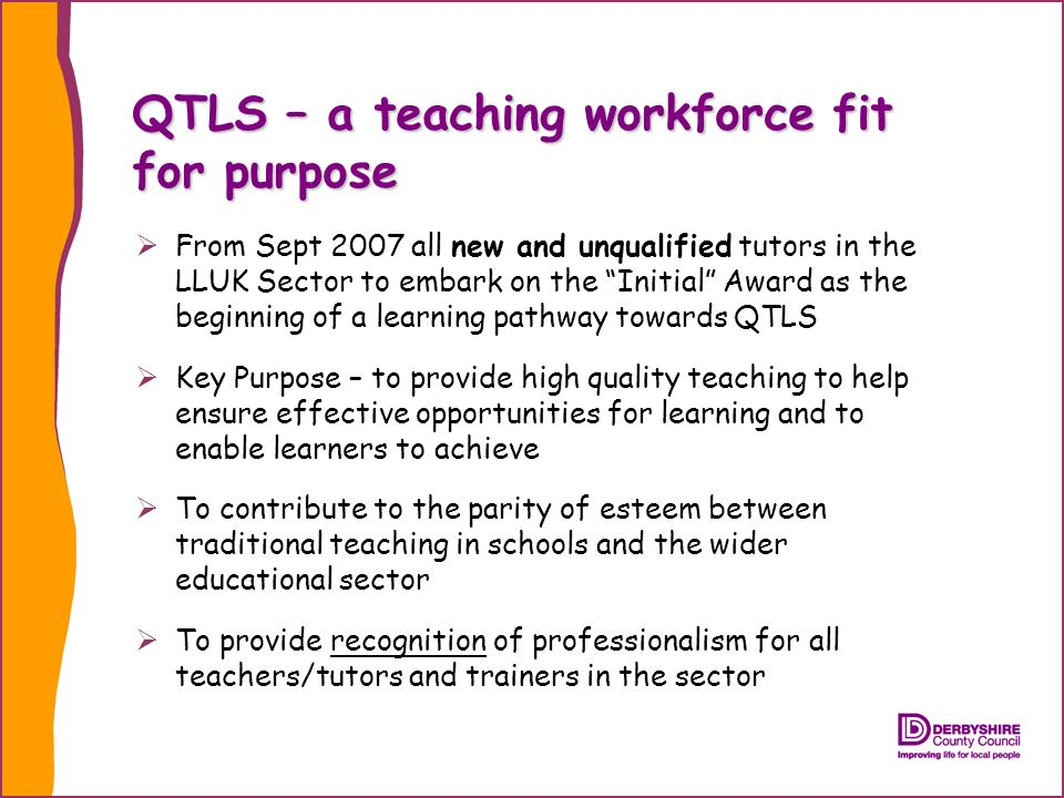QTLS – a teaching workforce fit for purpose From Sept 2007 all new and unqualified tutors in the LLUK Sector to embark on the Initial Award as the beginning of a learning pathway towards QTLS Key Purpose – to provide high quality teaching to help ensure effective opportunities for learning and to enable learners to achieve To contribute to the parity of esteem between traditional teaching in schools and the wider educational sector To provide recognition of professionalism for all teachers/tutors and trainers in the sector