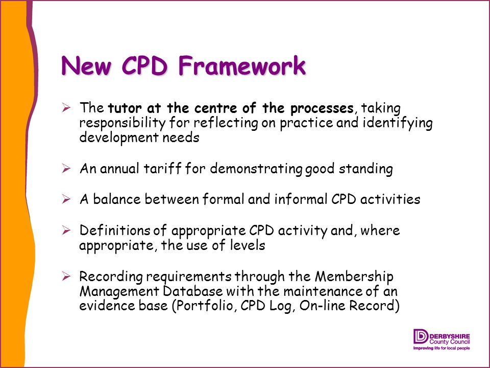 New CPD Framework The tutor at the centre of the processes, taking responsibility for reflecting on practice and identifying development needs An annual tariff for demonstrating good standing A balance between formal and informal CPD activities Definitions of appropriate CPD activity and, where appropriate, the use of levels Recording requirements through the Membership Management Database with the maintenance of an evidence base (Portfolio, CPD Log, On-line Record)