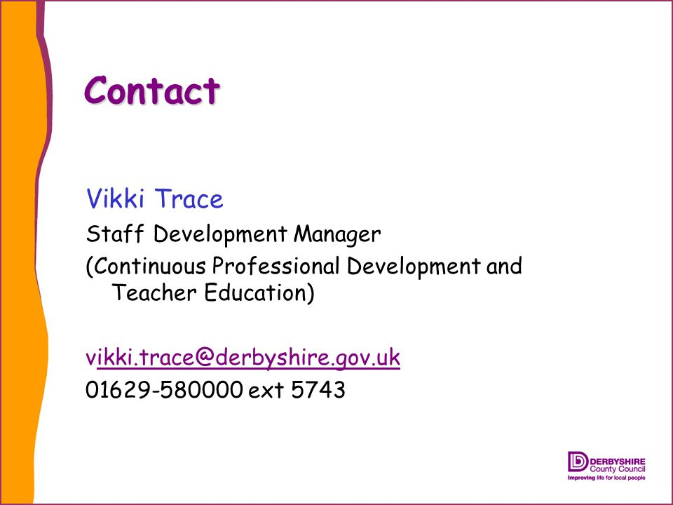 Contact Vikki Trace Staff Development Manager (Continuous Professional Development and Teacher Education) ext 5743