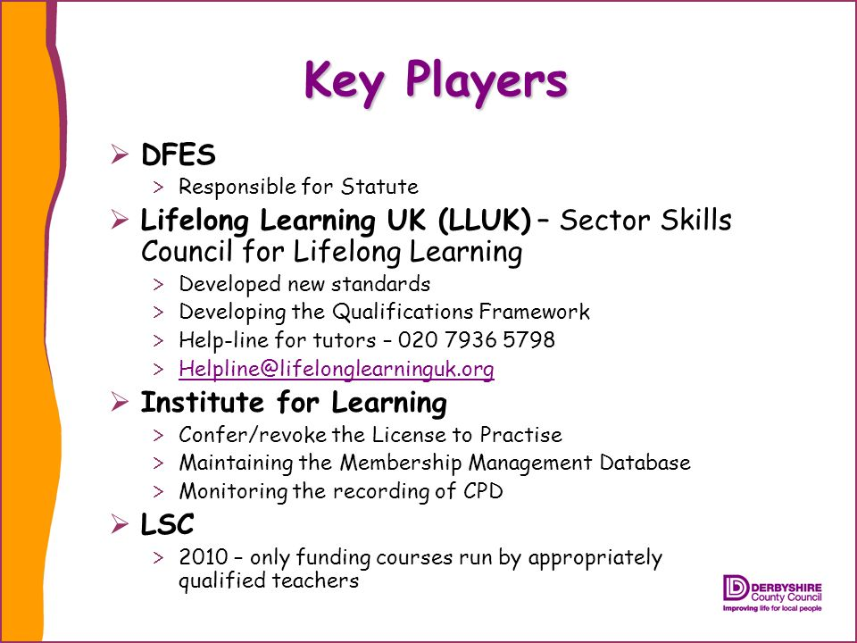 Key Players DFES Responsible for Statute Lifelong Learning UK (LLUK) – Sector Skills Council for Lifelong Learning Developed new standards Developing the Qualifications Framework Help-line for tutors – Institute for Learning Confer/revoke the License to Practise Maintaining the Membership Management Database Monitoring the recording of CPD LSC 2010 – only funding courses run by appropriately qualified teachers