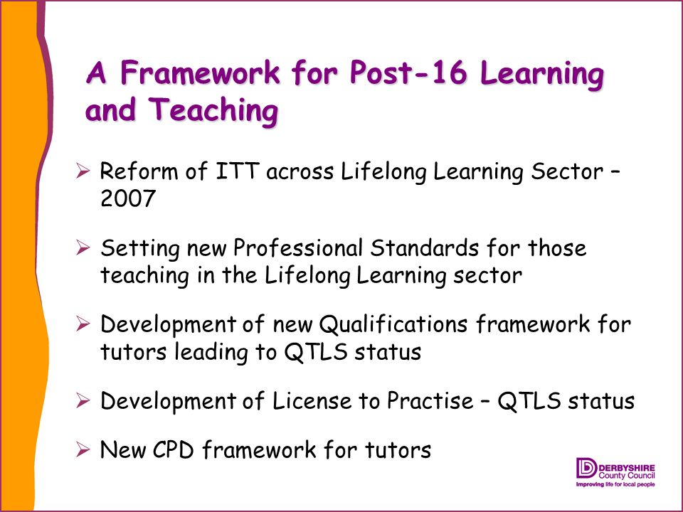 A Framework for Post-16 Learning and Teaching Reform of ITT across Lifelong Learning Sector – 2007 Setting new Professional Standards for those teaching in the Lifelong Learning sector Development of new Qualifications framework for tutors leading to QTLS status Development of License to Practise – QTLS status New CPD framework for tutors