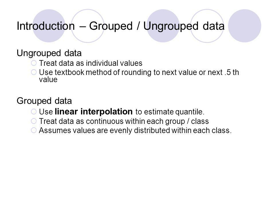 Ungrouped data Treat data as individual values Use textbook method of rounding to next value or next.5 th value Grouped data Use linear interpolation to estimate quantile.
