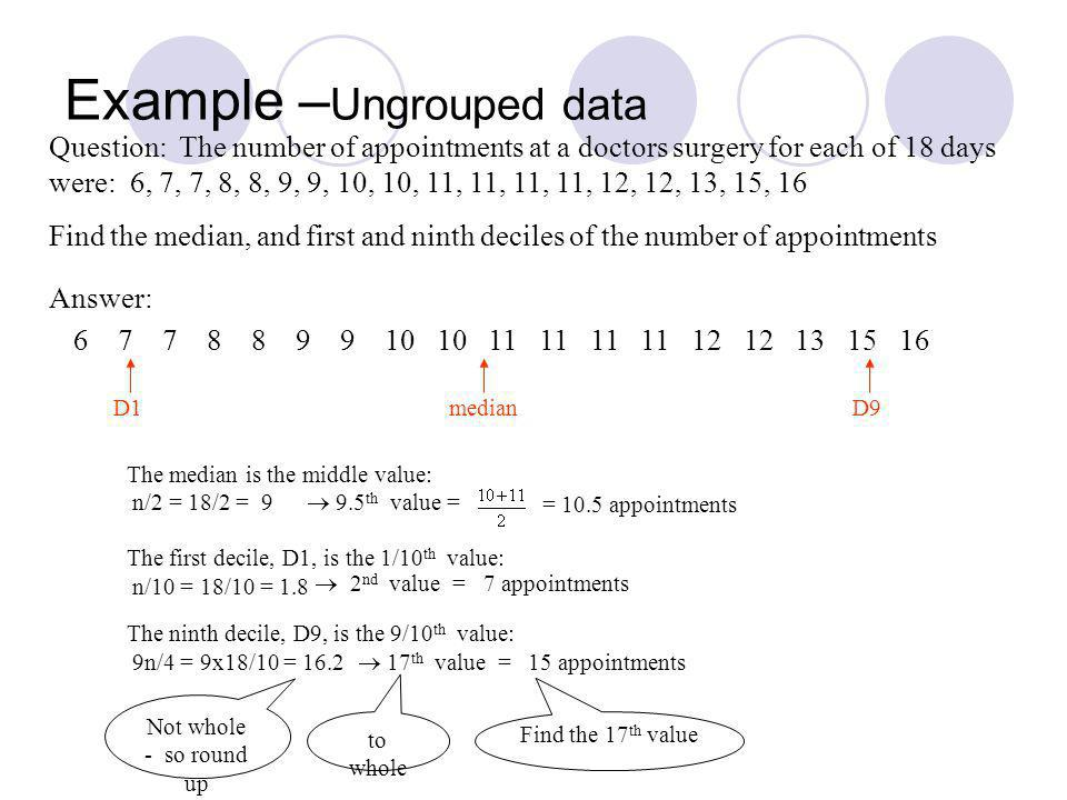 Example – Ungrouped data Question: The number of appointments at a doctors surgery for each of 18 days were: 6, 7, 7, 8, 8, 9, 9, 10, 10, 11, 11, 11, 11, 12, 12, 13, 15, 16 Find the median, and first and ninth deciles of the number of appointments The median is the middle value: n/2 = 18/2 = 9 9.5 th value = = 10.5 appointments The first decile, D1, is the 1/10 th value: n/10 = 18/10 = 1.8 7 appointments The ninth decile, D9, is the 9/10 th value: 9n/4 = 9x18/10 = 16.2 17 th value = 15 appointments 2 nd value = Not whole - so round up to whole Find the 17 th value 6 7 7 8 8 9 9 10 10 11 11 11 11 12 12 13 15 16 Answer: D1medianD9